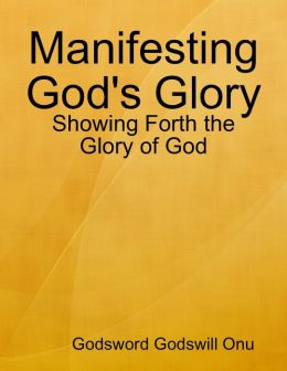 Manifesting God's Glory: Showing Forth the Glory of God