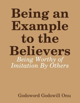 Being an Example to the Believers: Being Worthy of Imitation By Others