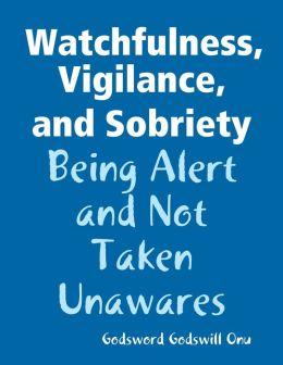 Watchfulness, Vigilance, and Sobriety: Being Alert and Not Taken Unawares