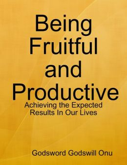 Being Fruitful and Productive: Achieving the Expected Results In Our Lives