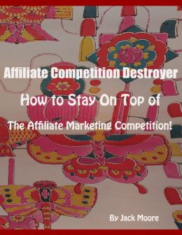 Affiliate Competition Destroyer - How to Stay On Top of the Affiliate Marketing Competition!