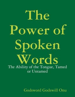 The Power of Spoken Words: The Ability of the Tongue, Tamed or Untamed