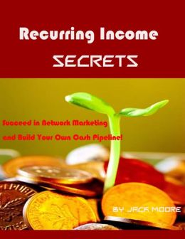 Recurring Income Secrets - Succeed in Network Marketing and Build Your Own Cash Pipeline!