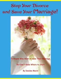 Stop Your Divorce and Save Your Marriage! - To People Who Want to Save Their Marriage, But Don't Know Where to Start