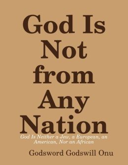 God Is Not from Any Nation: God Is Neither a Jew, a European, an American, Nor an African