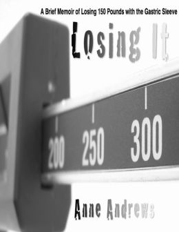 Losing It: My Journey of Losing 150 Pounds in a Year with the Gastric Sleeve