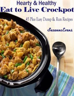 Hearty & Healthy Eat to Live Crockpot : 45 Plus Easy Dump & Run Recipes
