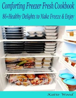 Comforting Freezer Fresh Cookbook : 86+ Healthy Delights to Make Freeze & Enjoy
