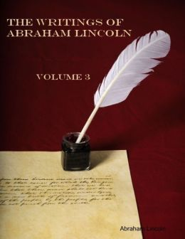 The Writings of Abraham Lincoln : Volume 3 (Illustrated)