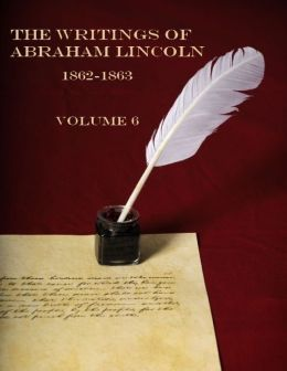 The Writings of Abraham Lincoln, 1862-1863 : Volume 6 (Illustrated)
