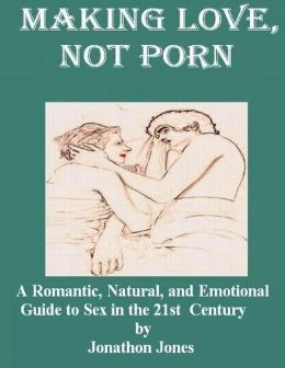 Making Love, Not Porn: A Romantic, Natural, and Emotional Guide to Sex in the 21st Century