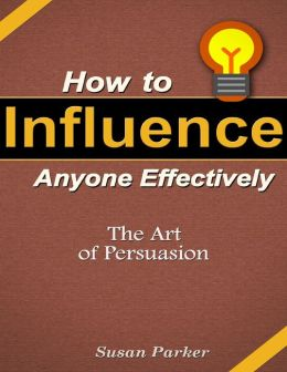 How to Influence Anyone Effectively: The Art of Persuasion