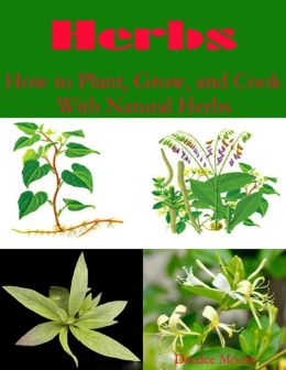 Herbs - How to Plant, Grow, and Cook With Natural Herbs