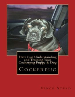 Cockerpug: Have Fun Understanding and Training Your Cockerpug Puppy & Dog