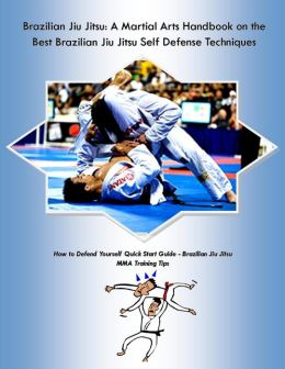 Brazilian Jiu Jitsu: A Martial Arts Handbook on the Best Brazilian Jiu Jitsu Self Defense Techniques How to Defend Yourself Quick Start Guide -Brazilian Jiu Jitsu MMA Training Tips