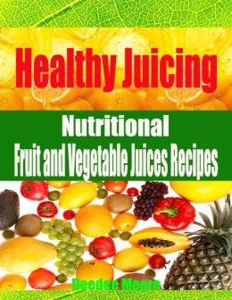 Healthy Juicing - Nutritional Fruit and Vegetable Juices Recipes