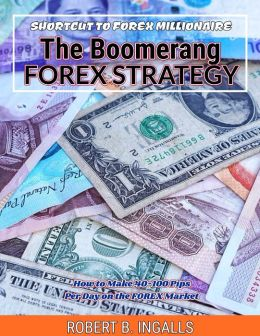 Shortcut to FOREX Millionaire The Boomerang FOREX Strategy: How to Make 40-100 Pips Per Day on the FOREX Market