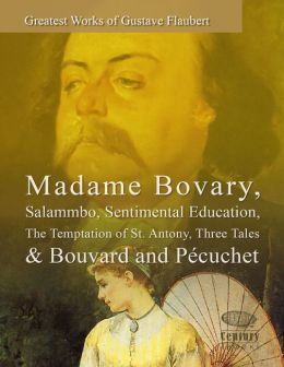 Greatest Works of Gustave Flaubert: Madame Bovary, Salammbo, Sentimental Education, The Temptation of St. Antony, Three Tales & Bouvard and Pécuchet
