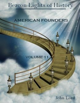 Beacon Lights of History : American Founders, Volume 11 (Illustrated)
