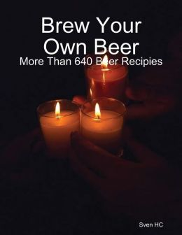 Brew Your Own Beer: More Than 640 Beer Recipies