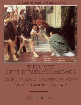The Lives of the Twelve Caesars : Tiberius Claudius Drusus Caesar, Nero Claudius Caesar, Volume 5 (Illustrated)