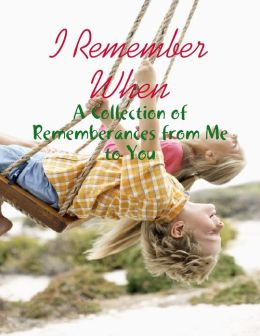 I Remember When - A Collection of Rememberances from Me to You
