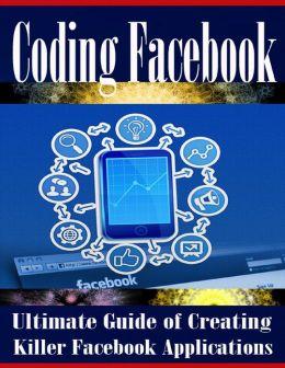 Coding Facebook - Ultimate Guide of Creating Killer Facebook Applications
