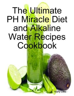 The Ultimate PH Miracle Diet and Alkaline Water Recipes Cookbook