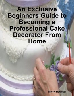 An Exclusive Beginners Guide to Becoming a Professional Cake Decorator From Home