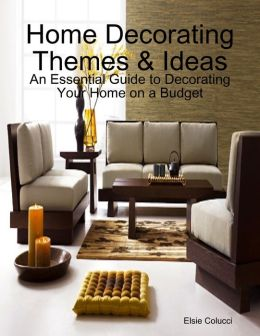 Home Decorating Themes & Ideas: An Essential Guide to Decorating Your Home on a Budget