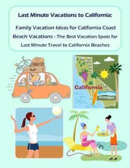 last minute vacations in california family vacation ideas