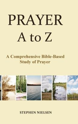 Prayer A to Z: A Comprehensive Bible-Based Study of Prayer