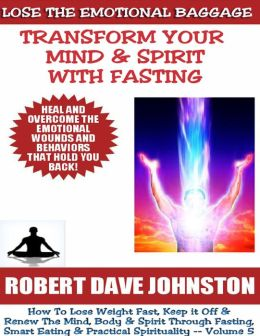Lose the Emotional Baggage: Transform Your Mind & Spirit With Fasting