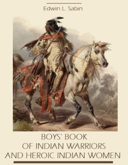 Boys' Book of Indian Warriors and Heroic Indian Women (Illustrated)