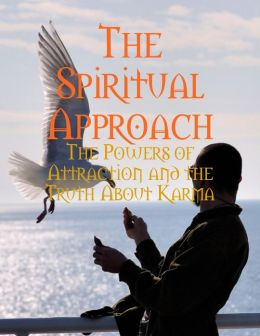 The Spiritual Approach - The Powers of Attraction and the Truth About Karma