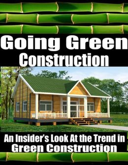 Going Green Construction - An Insider's Look At the Trend in Green Construction