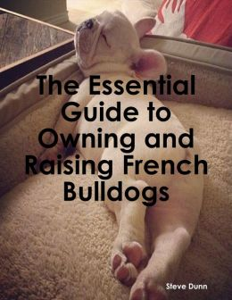 The Essential Guide to Owning and Raising French Bulldogs