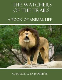 The Watchers of the Trails : A Book of Animal Life (Illustrated)