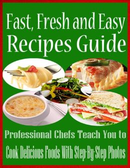 Fast, Fresh and Easy Recipes Guide - Professional Chefs Teach You to Cook Delicious Foods With Step-By-Step Photos