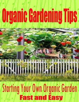 Organic Gardening Tips - Starting Your Own Organic Garden Fast and Easy