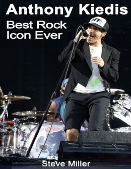 Anthony Kiedis: Best Rock Icon Ever