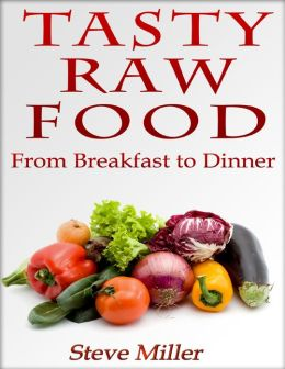 Tasty Raw Food: From Breakfast to Dinner