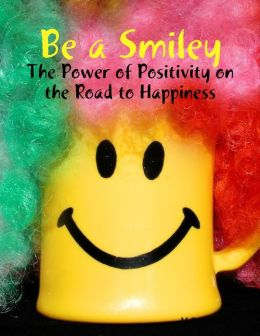 Be a Smiley - The Power of Positivity on the Road to Happiness
