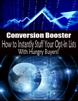 Conversion Booster - How to Instantly Stuff Your Opt-in Lists With Hungry Buyers!