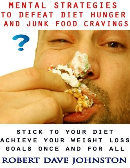 Mental Strategies to Defeat Diet Hunger and Junk Food Cravings