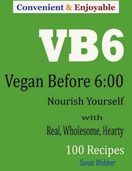 Convenient and Enjoyable VB6 Vegan Before 6:00 : Nourish Yourself with Real, Wholesome, Hearty 100 Recipes