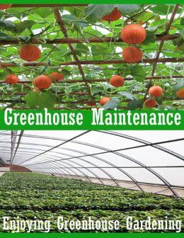 Greenhouse Maintenance - Enjoying Greenhouse Gardening