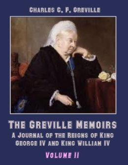 The Greville Memoirs : A Journal of the Reigns of King George IV, Volume II (Illustrated)