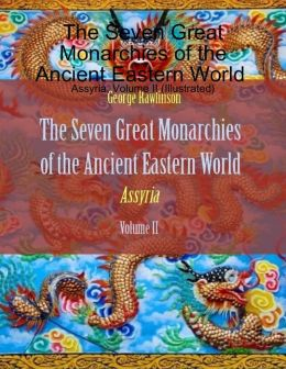 The Seven Great Monarchies of the Ancient Eastern World : Assyria, Volume II (Illustrated)