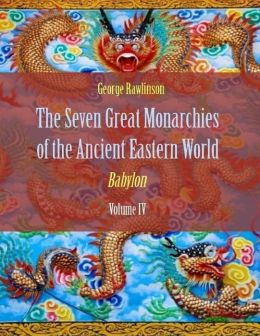 The Seven Great Monarchies of the Ancient Eastern World : Babylon, Volume IV (Illustrated)